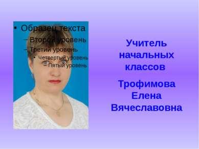 Учитель начальных классов Трофимова Елена Вячеславовна