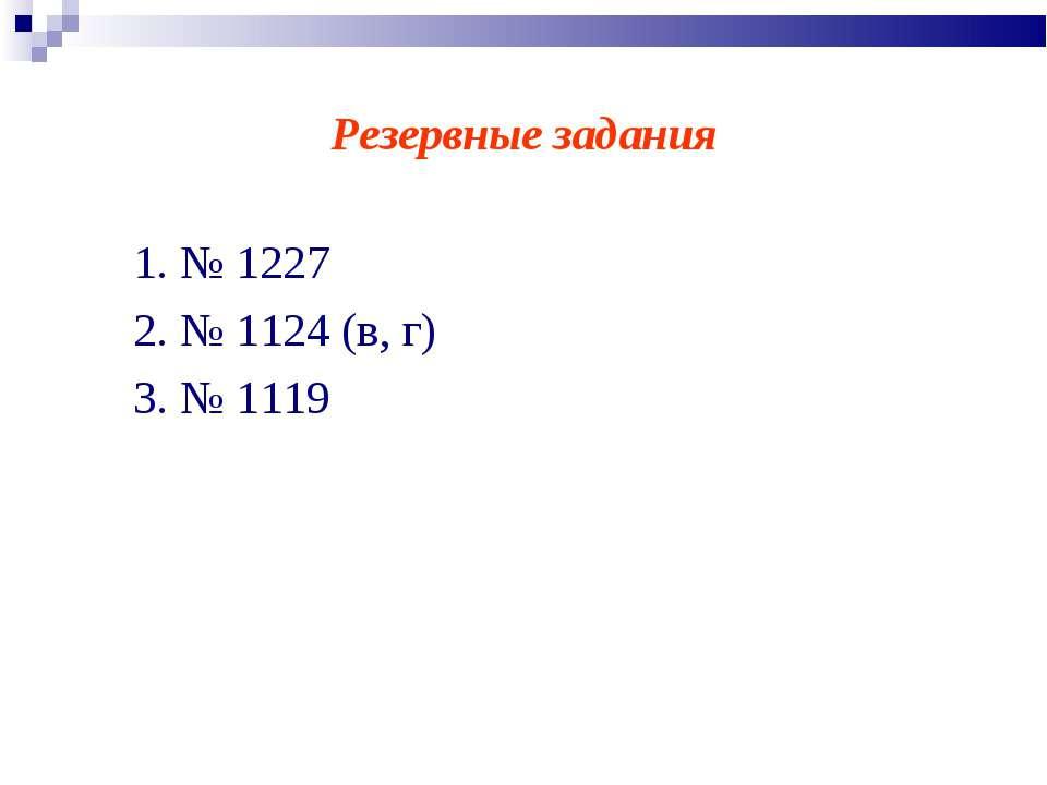 Резервные задания 1. № 1227 2. № 1124 (в, г) 3. № 1119