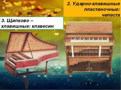 2. Ударно-клавишные пластиночные: челеста 3. Щипково – клавишные: клавесин