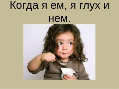 Когда я ем, я глух и нем.