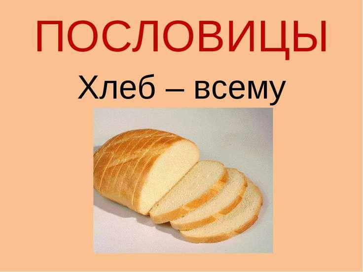 ПОСЛОВИЦЫ Хлеб – всему голова.