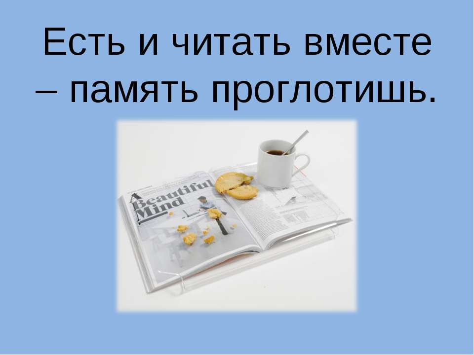 Есть и читать вместе – память проглотишь.
