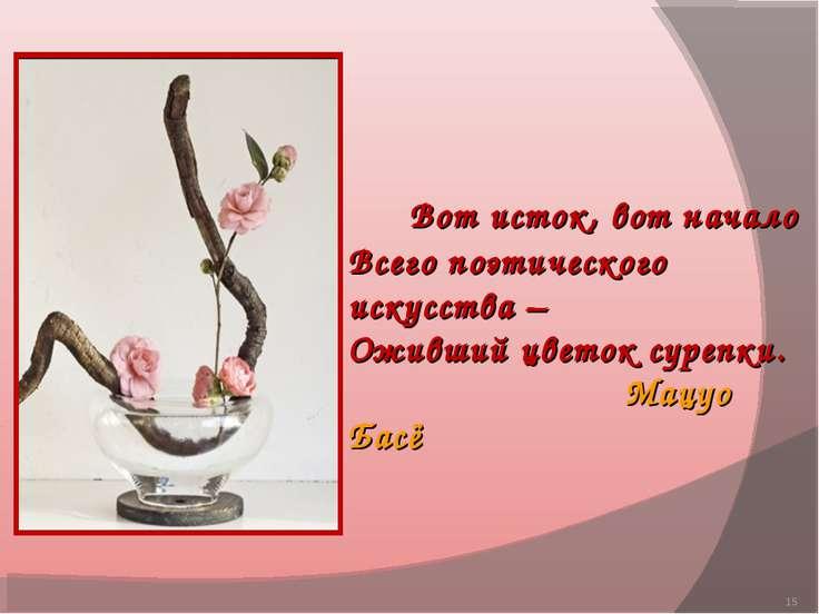 * Вот исток, вот начало Всего поэтического искусства – Оживший цветок сурепки...