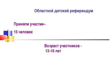Областной детский референдум Приняли участие– 15 человек Возраст участников -...