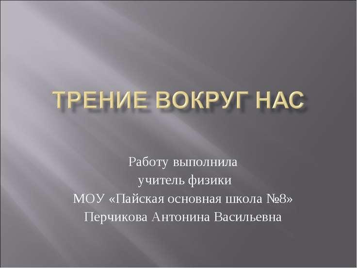 Работу выполнила учитель физики МОУ «Пайская основная школа №8» Перчикова Ант...