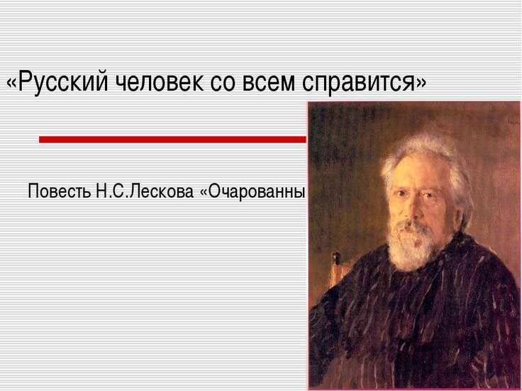 «Русский человек со всем справится» Повесть Н.С.Лескова «Очарованный странник»