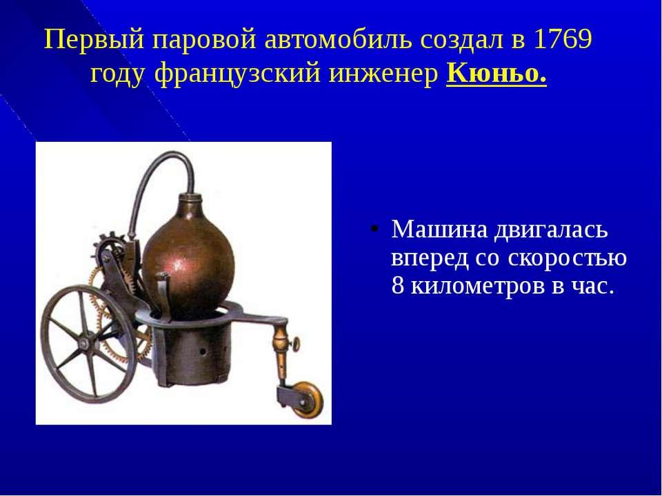 Первый паровой автомобиль создал в 1769 году французский инженер Кюньо. Машин...