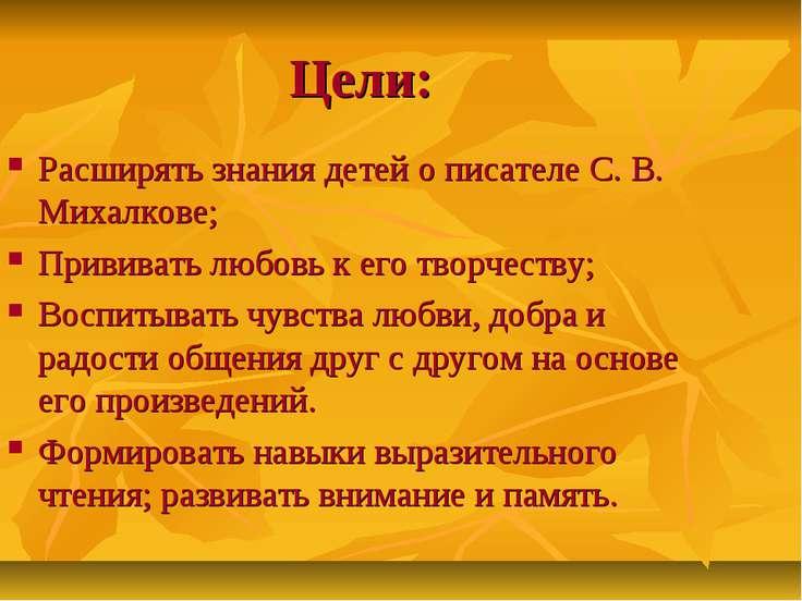 Цели: Расширять знания детей о писателе С. В. Михалкове; Прививать любовь к е...