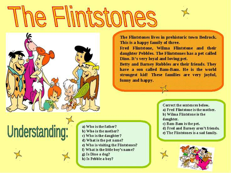 The Flintstones lives in prehistoric town Bedrock. This is a happy family of ...