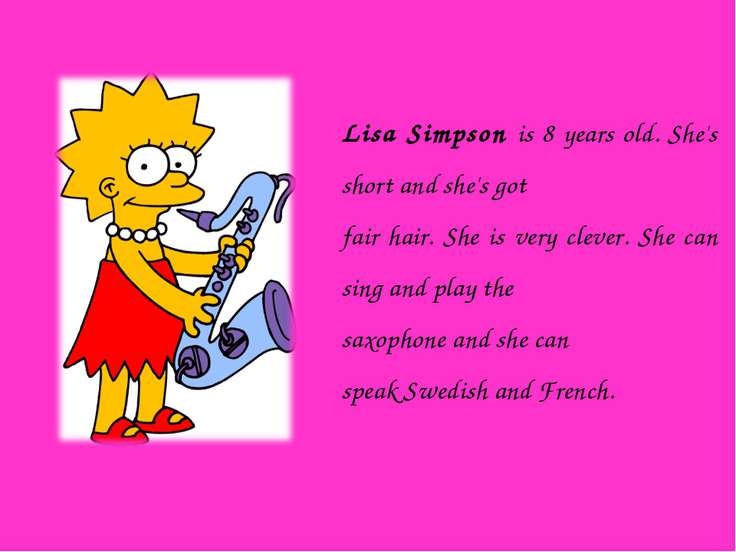 Lisa Simpson is 8 years old. She's short and she's got fair hair. She is very...