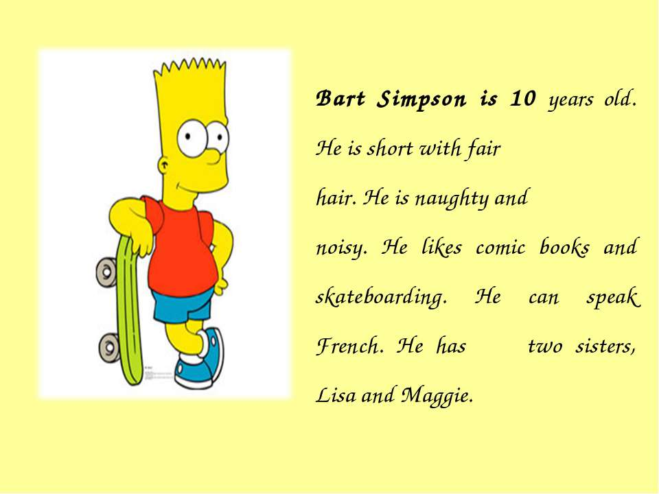 Bart Simpson is 10 years old. He is short with fair hair. He is naughty and n...