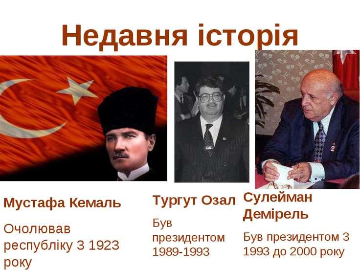Недавня історія Мустафа Кемаль Очолював республіку 3 1923 року Тургут Озал Бу...
