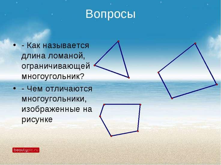 Вопросы - Как называется длина ломаной, ограничивающей многоугольник? - Чем о...
