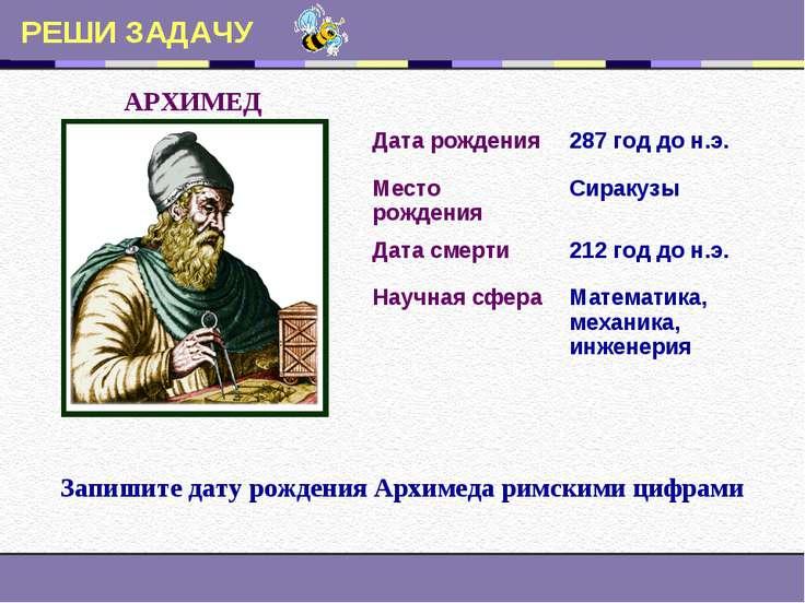 РЕШИ ЗАДАЧУ АРХИМЕД Запишите дату рождения Архимеда римскими цифрами