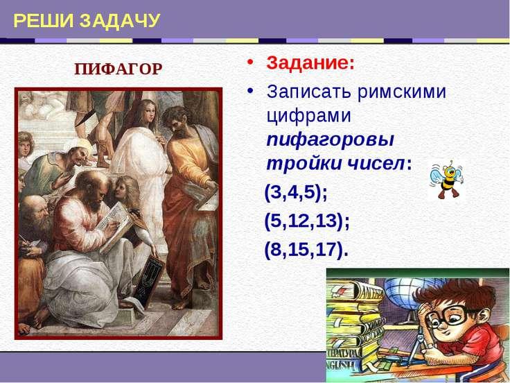 РЕШИ ЗАДАЧУ Задание: Записать римскими цифрами пифагоровы тройки чисел: (3,4,...