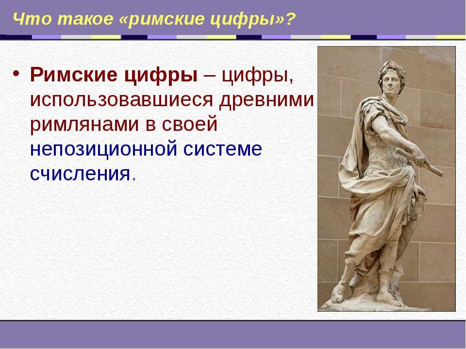 Что такое «римские цифры»? Римские цифры – цифры, использовавшиеся древними р...