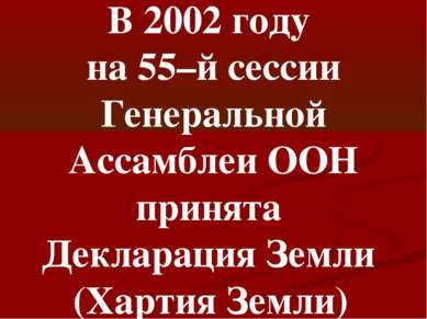 В 2002 году на 55–й сессии Генеральной Ассамблеи ООН принята Декларация Земли...