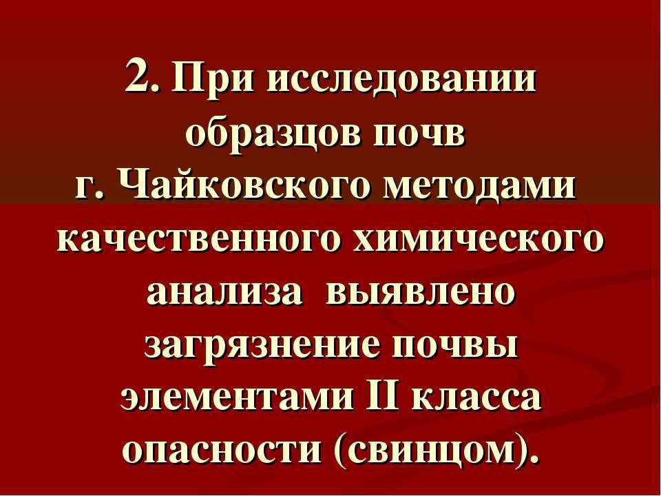 2. При исследовании образцов почв г. Чайковского методами качественного химич...