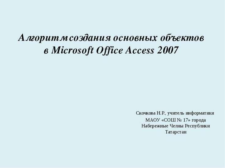 Алгоритм создания основных объектов в Microsoft Office Access 2007 Скочкова Н...