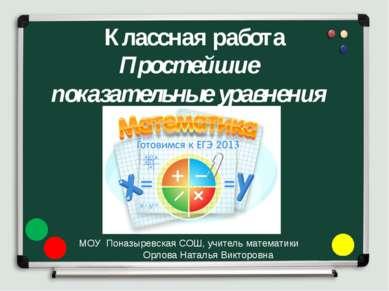 Классная работа Простейшие показательные уравнения МОУ Поназыревская СОШ, учи...