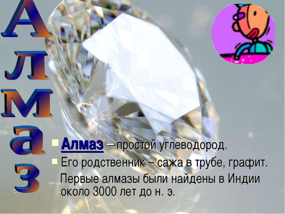 Алмаз – простой углеводород. Его родственник – сажа в трубе, графит. Первые а...