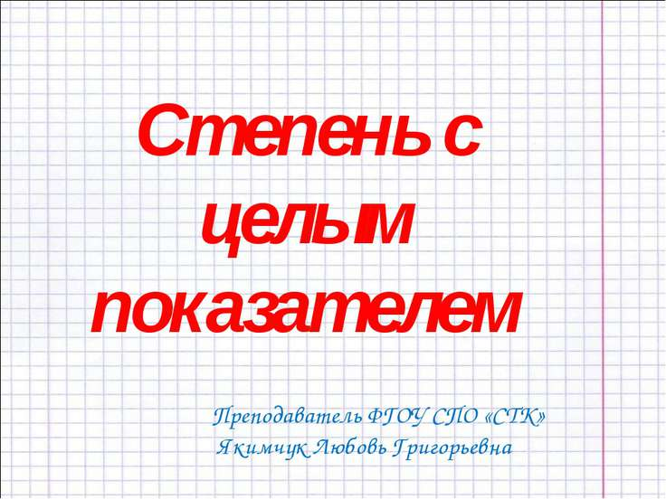 Степень с целым показателем Преподаватель ФГОУ СПО «СТК» Якимчук Любовь Григо...