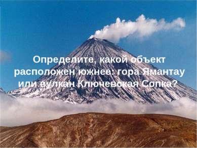 Определите, какой объект расположен южнее: гора Ямантау или вулкан Ключевская...