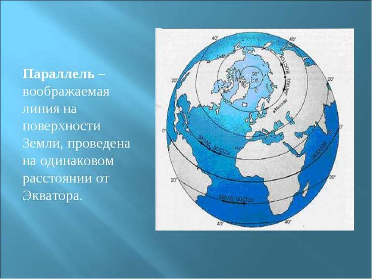 Параллель – воображаемая линия на поверхности Земли, проведена на одинаковом ...
