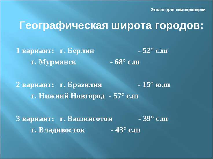 Эталон для самопроверки 1 вариант: г. Берлин - 52° с.ш г. Мурманск - 68° с.ш ...