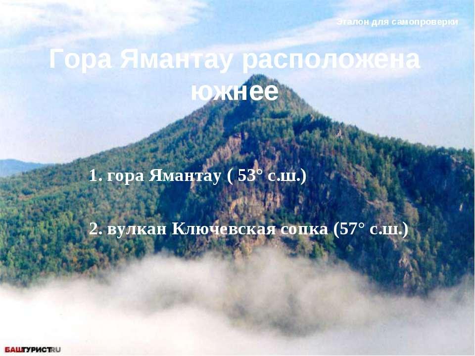 Гора Ямантау расположена южнее 1. гора Ямантау ( 53° с.ш.) 2. вулкан Ключевск...