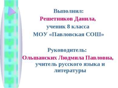 Выполнил: Решетников Данила, ученик 8 класса МОУ «Павловская СОШ» Руководител...