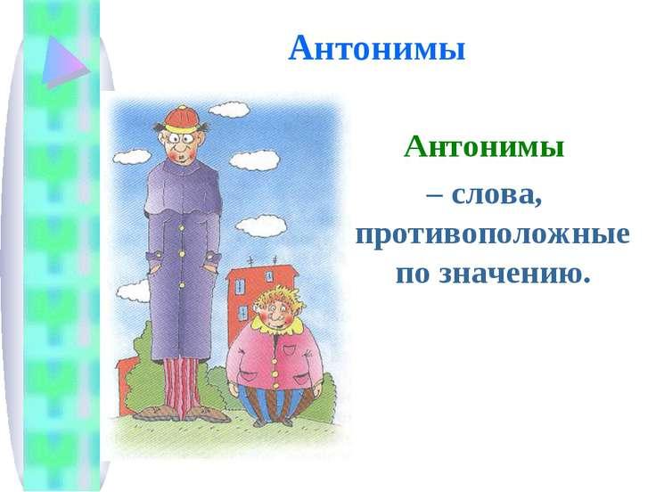 Антонимы Антонимы – слова, противоположные по значению.