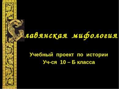 лавянская мифология Учебный проект по истории Уч-ся 10 – Б класса