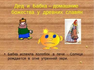 Дед и Бабка – домашние божества у древних славян Бабка испекла Колобок в печи...