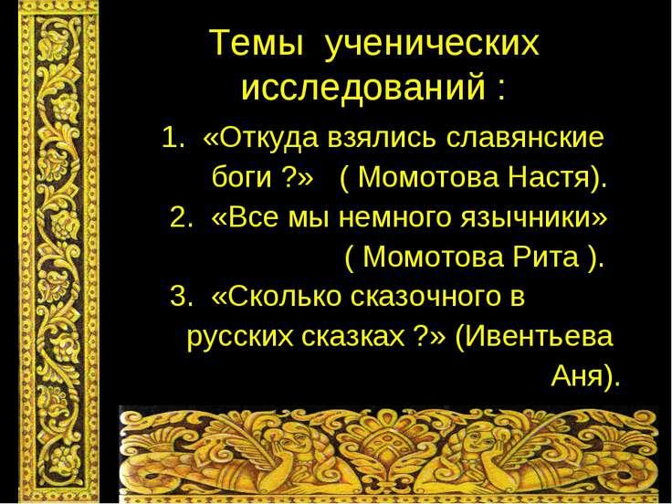 Темы ученических исследований : 1. «Откуда взялись славянские боги ?» ( Момот...