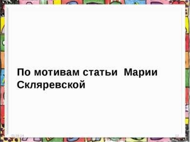 По мотивам статьи Марии Скляревской * *