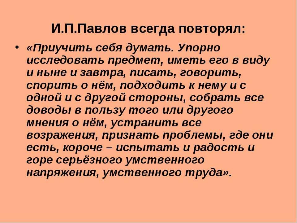 И.П.Павлов всегда повторял: «Приучить себя думать. Упорно исследовать предмет...