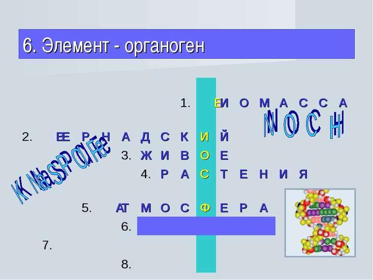 6. Элемент - органоген 1. Б И О М А С С А 2. В Е Р Н А Д С К И Й 3. Ж И В О...