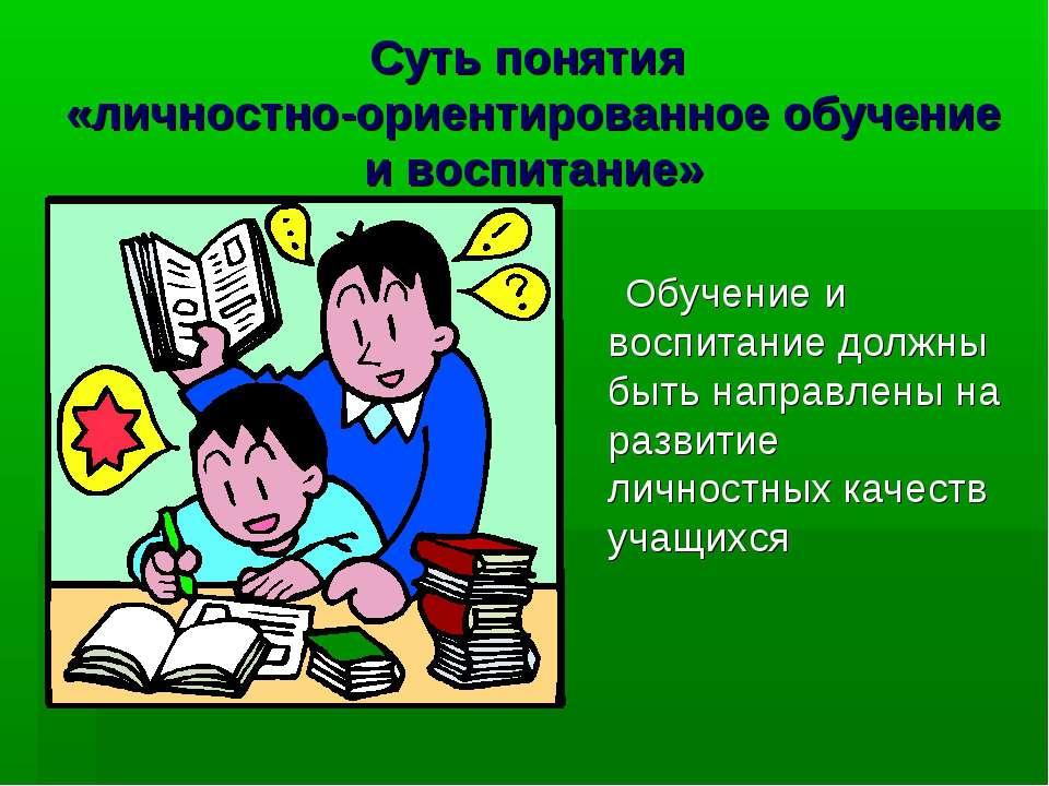 Суть понятия «личностно-ориентированное обучение и воспитание» Обучение и вос...
