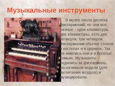 Музыкальные инструменты В музее около десятка фисгармоний, но они все разные ...