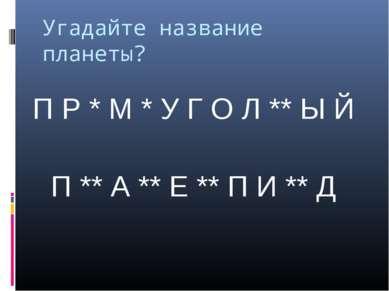 Угадайте название планеты? П Р * М * У Г О Л ** Ы Й П ** А ** Е ** П И ** Д