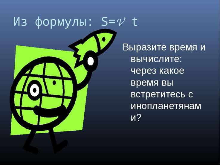 Из формулы: S=V t Выразите время и вычислите: через какое время вы встретитес...
