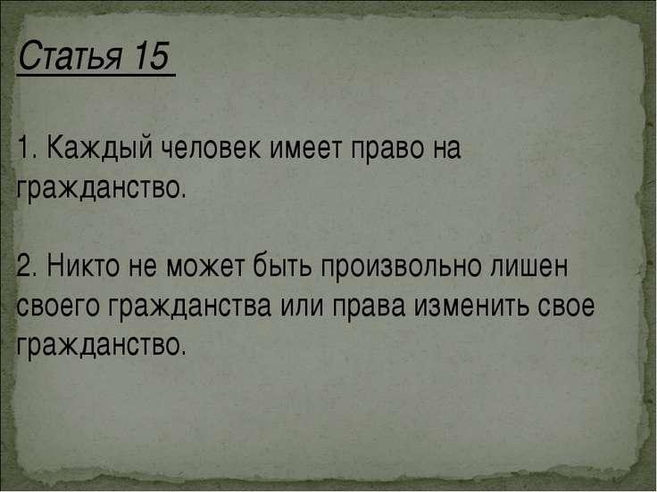 Статья 15 1. Каждый человек имеет право на гражданство. 2. Никто не может быт...