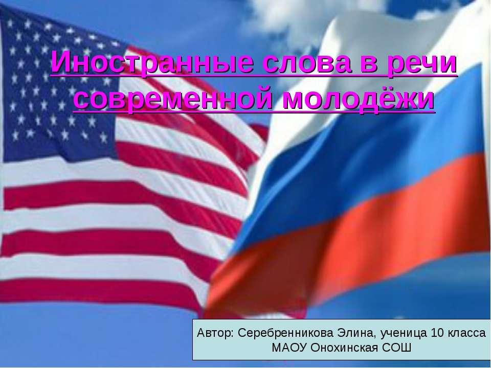 Иностранные слова в речи современной молодёжи Автор: Серебренникова Элина, уч...