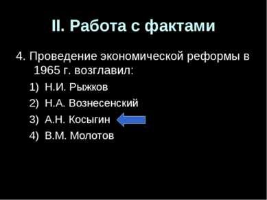 II. Работа с фактами 4. Проведение экономической реформы в 1965 г. возглавил:...