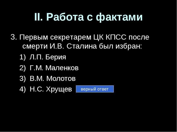 II. Работа с фактами 3. Первым секретарем ЦК КПСС после смерти И.В. Сталина б...