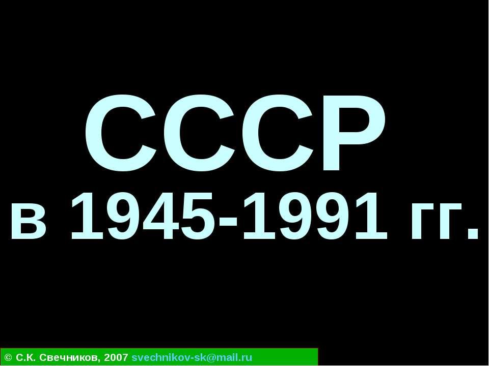 СССР в 1945-1991 гг. © С.К. Свечников, 2007 svechnikov-sk@mail.ru