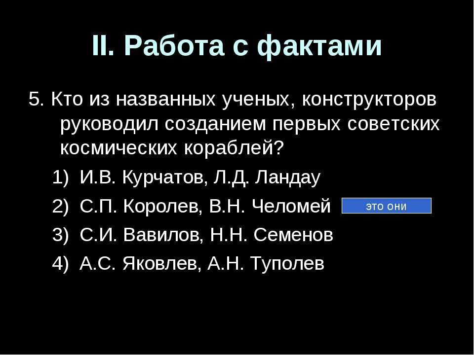 II. Работа с фактами 5. Кто из названных ученых, конструкторов руководил созд...
