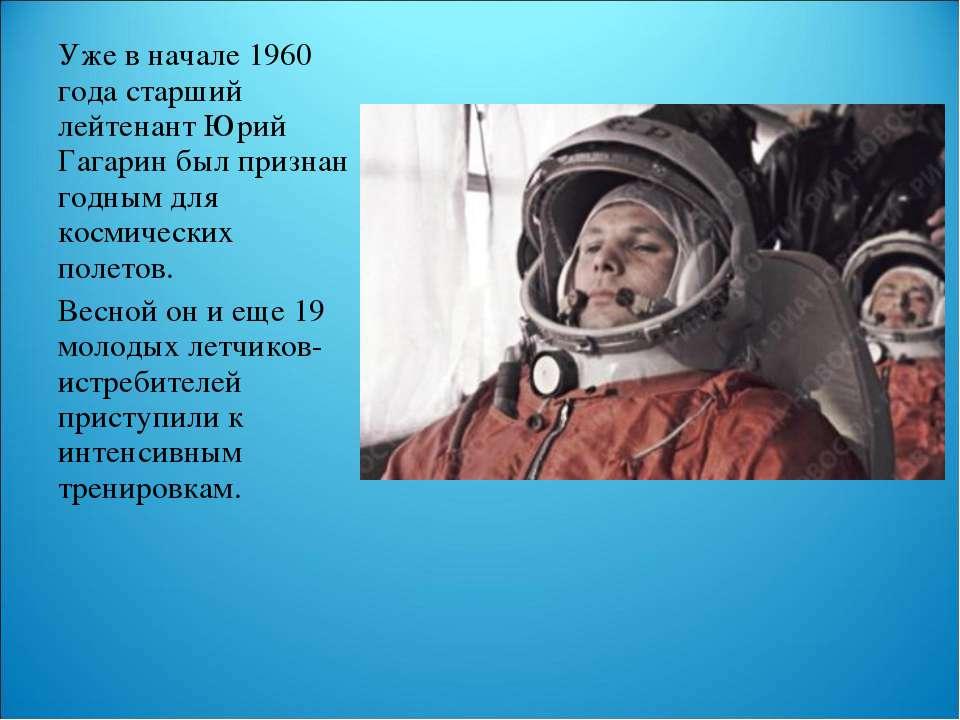 Уже в начале 1960 года старший лейтенант Юрий Гагарин был признан годным для ...