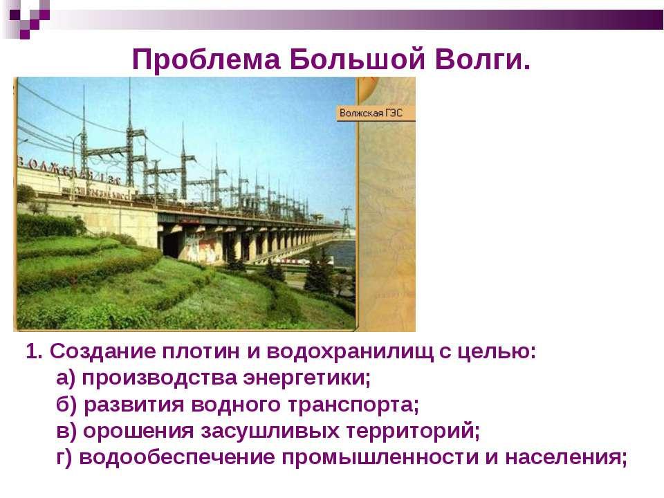 Проблема Большой Волги. Создание плотин и водохранилищ с целью: а) производст...
